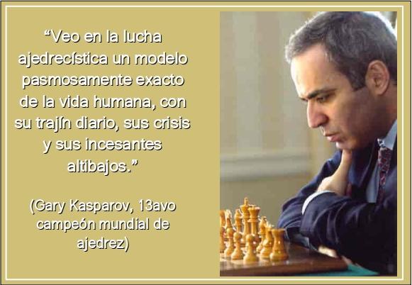 """""""Veo en la lucha ajedrecística un modelo pasmosamente exacto de la vida humana, con su trajín diario, sus crisis y sus incesantes altibajos"""" (Kasparov)"""