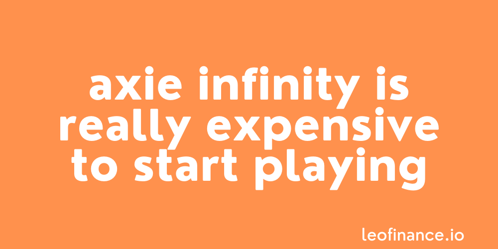 Axie Infinity is really expensive to start playing.