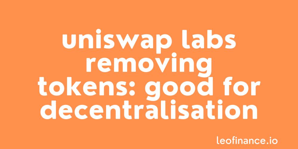 Uniswap Labs removing tokens: Good for decentralisation.