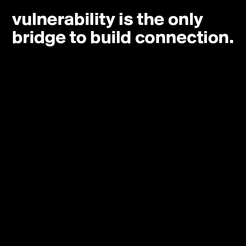 vulnerability-is-the-only-bridge-to-build-connecti.jpg