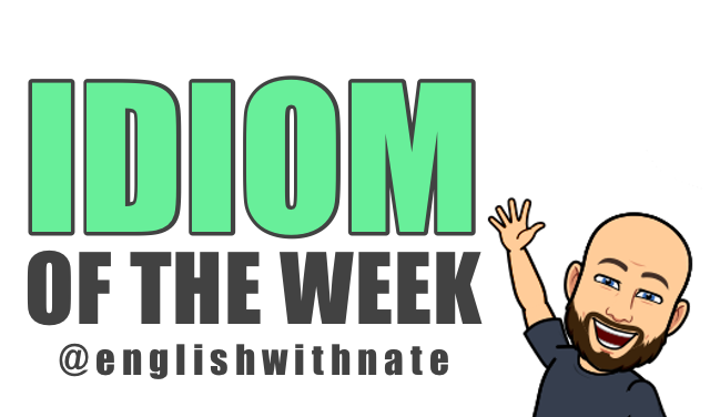 Idiom Of The Week  English With Nate.png