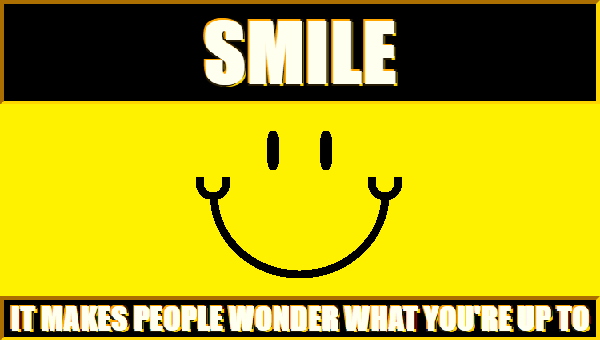Smile: It makes people wonder what you're up to.