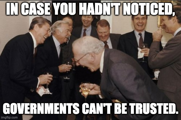 In case you hadn't noticed, governments can't be trusted