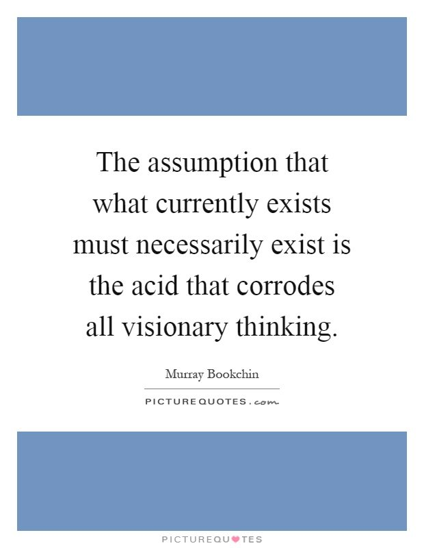 the-assumption-that-what-currently-exists-must-necessarily-exist-is-the-acid-that-corrodes-all-quote-1.jpg