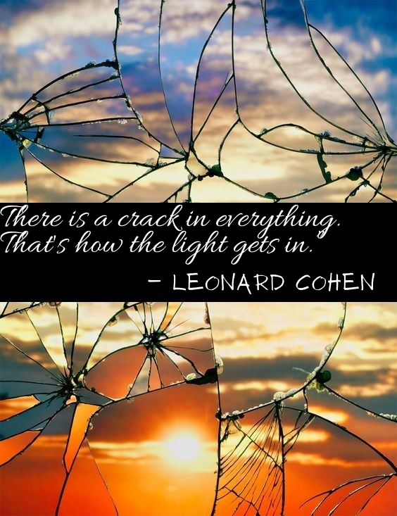 "There is a crack in everything. That's how the light gets in."" ― Leonard Cohen.png"