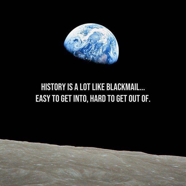 History is a lot like blackmail...easy to get into. Hard to get out of - Courtesy InspiroBot.me