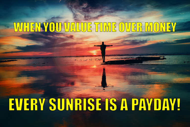WHEN YOU VALUE TIME OVER MONEY EVERY SUNRISE IS A PAYDAY!