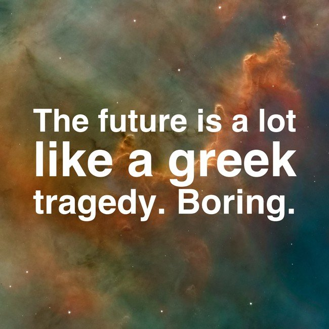 The future is a lot like a Greek tragedy. Boring. - Courtesy InspiroBot.me
