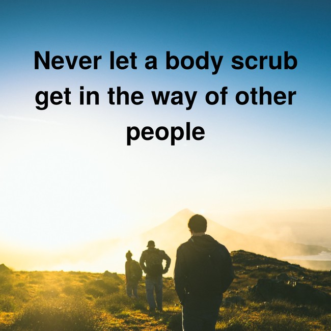Never let a body scrub get in the way of other people - via InspiroBot.me