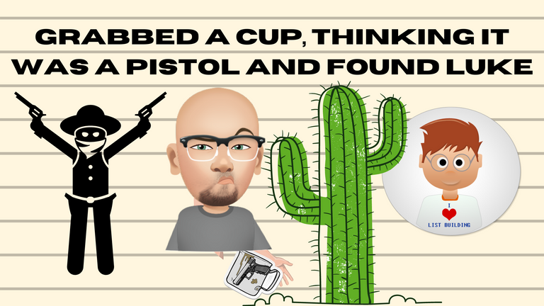 Grabbed a Cup, Thinking it was a Pistol and Found Luke.png